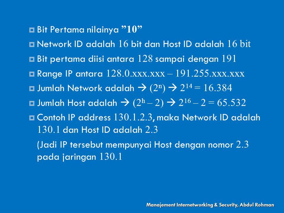  Bit Pertama nilainya 10  Network ID adalah 16 bit dan Host ID adalah 16 bit  Bit pertama diisi antara 128 sampai dengan 191  Range IP antara 128.0.xxx.xxx – 191.255.xxx.xxx  Jumlah Network adalah  (2 n )  2 14 = 16.384  Jumlah Host adalah  (2 h – 2)  2 16 – 2 = 65.532  Contoh IP address 130.1.2.3, maka Network ID adalah 130.1 dan Host ID adalah 2.3 (Jadi IP tersebut mempunyai Host dengan nomor 2.3 pada jaringan 130.1 Manajement Internetworking & Security, Abdul Rohman