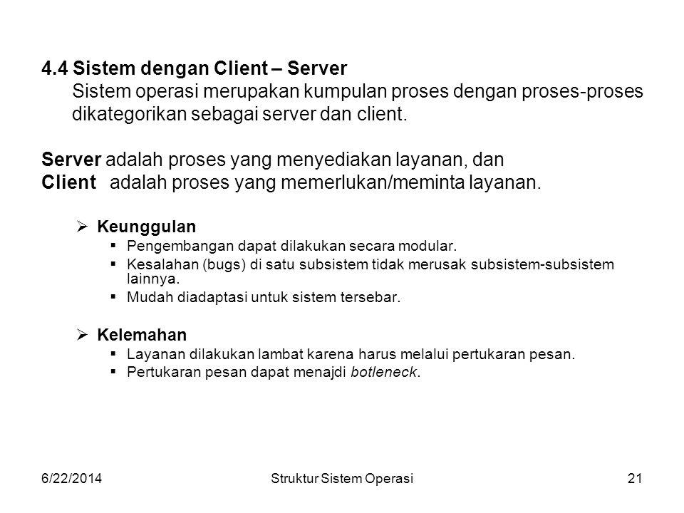 6/22/2014Struktur Sistem Operasi21 4.4 Sistem dengan Client – Server Sistem operasi merupakan kumpulan proses dengan proses-proses dikategorikan sebagai server dan client.