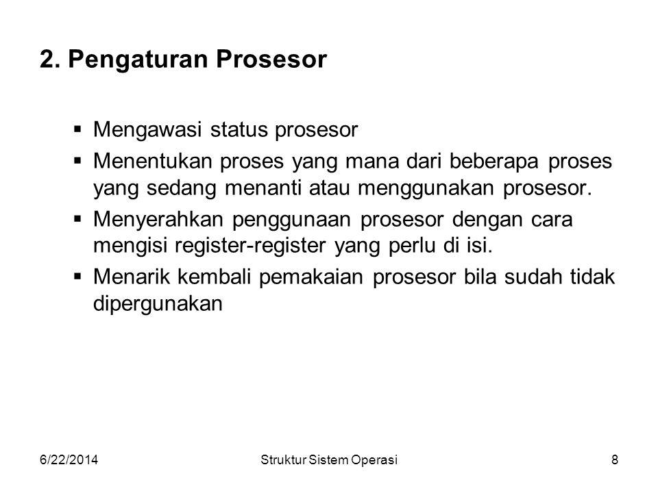6/22/2014Struktur Sistem Operasi8 2. Pengaturan Prosesor  Mengawasi status prosesor  Menentukan proses yang mana dari beberapa proses yang sedang me