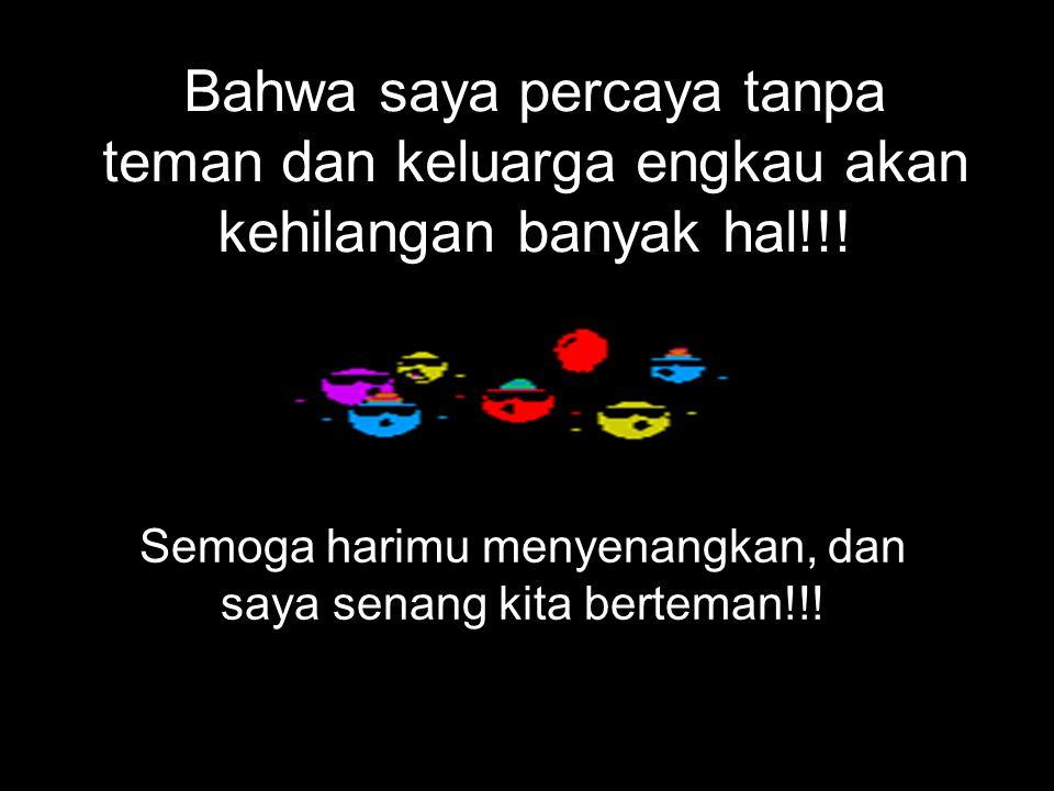 Bahwa saya percaya tanpa teman dan keluarga engkau akan kehilangan banyak hal!!.