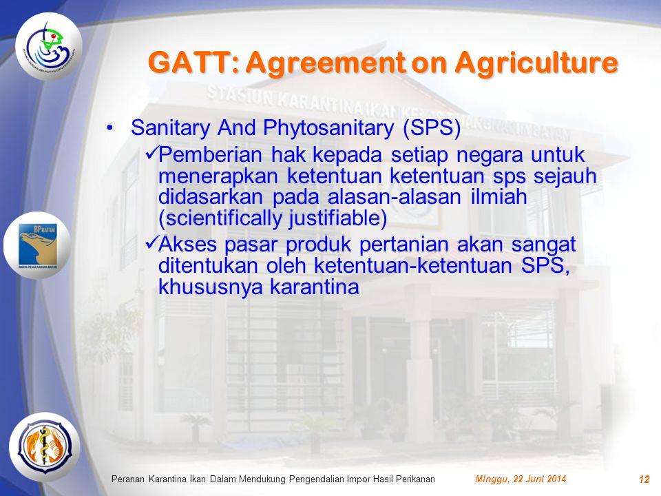 GATT: Agreement on Agriculture •Sanitary And Phytosanitary (SPS)  Pemberian hak kepada setiap negara untuk menerapkan ketentuan ketentuan sps sejauh didasarkan pada alasan-alasan ilmiah (scientifically justifiable)  Akses pasar produk pertanian akan sangat ditentukan oleh ketentuan-ketentuan SPS, khususnya karantina Minggu, 22 Juni 2014Peranan Karantina Ikan Dalam Mendukung Pengendalian Impor Hasil Perikanan 12