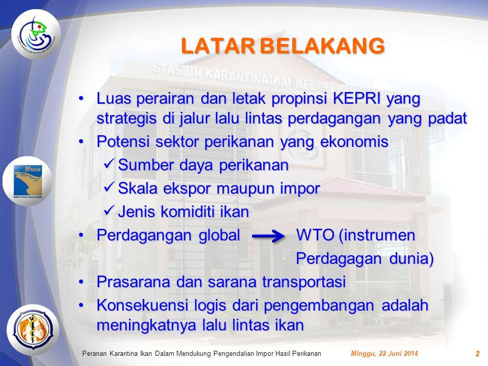LATAR BELAKANG •Luas perairan dan letak propinsi KEPRI yang strategis di jalur lalu lintas perdagangan yang padat •Potensi sektor perikanan yang ekonomis  Sumber daya perikanan  Skala ekspor maupun impor  Jenis komiditi ikan •Perdagangan global WTO (instrumen Perdagagan dunia) Perdagagan dunia) •Prasarana dan sarana transportasi •Konsekuensi logis dari pengembangan adalah meningkatnya lalu lintas ikan Minggu, 22 Juni 2014Peranan Karantina Ikan Dalam Mendukung Pengendalian Impor Hasil Perikanan 2