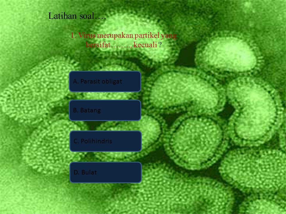 Latihan soal…. 1. Virus merupakan partikel yang bersifat…….., kecuali ? A. Parasit obligat D. Bulat B. Batang C. Polihindris