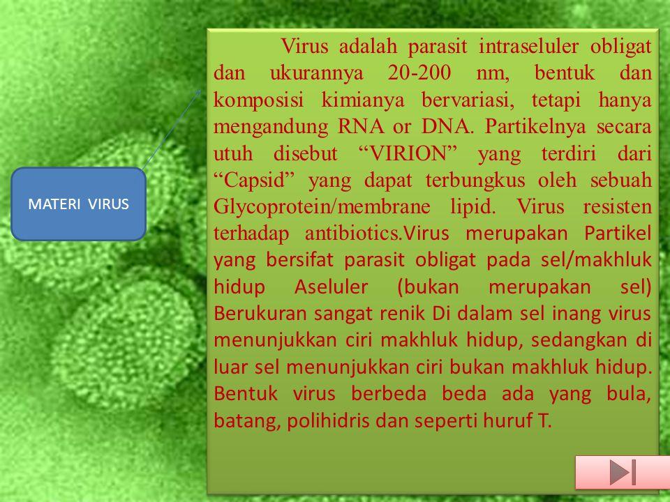 MATERI VIRUS Virus adalah parasit intraseluler obligat dan ukurannya 20-200 nm, bentuk dan komposisi kimianya bervariasi, tetapi hanya mengandung RNA or DNA.