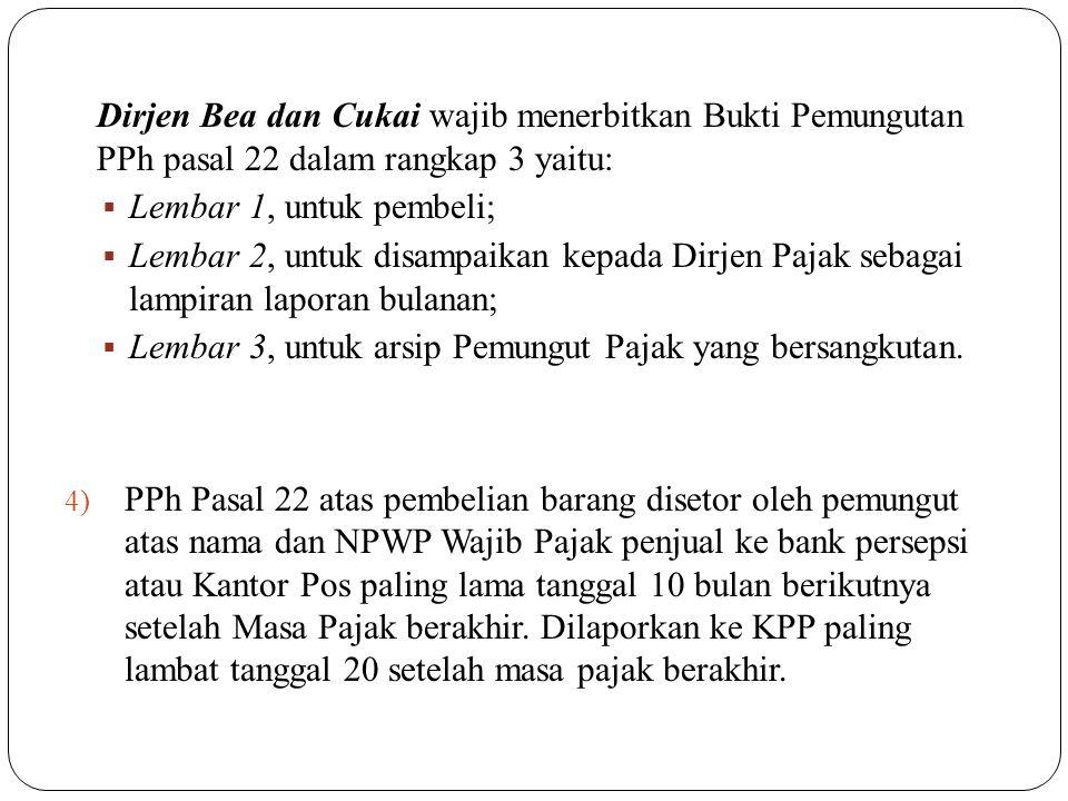 Dirjen Bea dan Cukai wajib menerbitkan Bukti Pemungutan PPh pasal 22 dalam rangkap 3 yaitu:  Lembar 1, untuk pembeli;  Lembar 2, untuk disampaikan k
