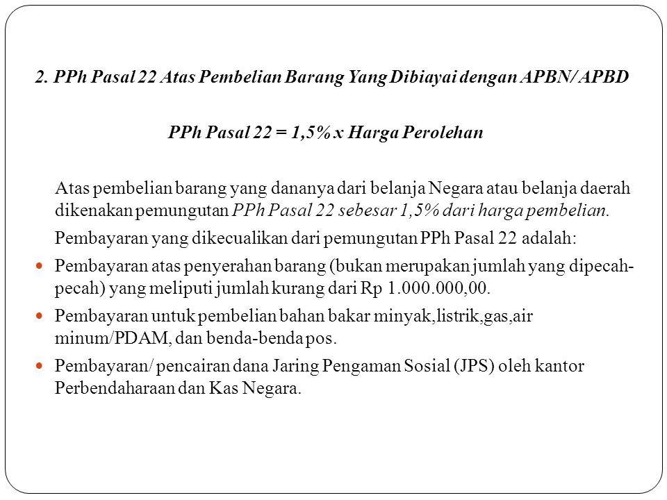 2. PPh Pasal 22 Atas Pembelian Barang Yang Dibiayai dengan APBN/ APBD PPh Pasal 22 = 1,5% x Harga Perolehan Atas pembelian barang yang dananya dari be