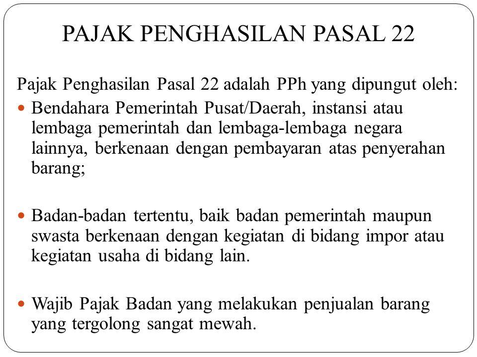 PAJAK PENGHASILAN PASAL 22 Pajak Penghasilan Pasal 22 adalah PPh yang dipungut oleh:  Bendahara Pemerintah Pusat/Daerah, instansi atau lembaga pemeri