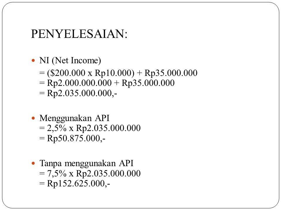 PENYELESAIAN:  NI (Net Income) = ($200.000 x Rp10.000) + Rp35.000.000 = Rp2.000.000.000 + Rp35.000.000 = Rp2.035.000.000,-  Menggunakan API = 2,5% x