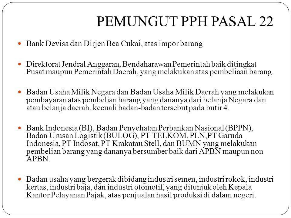 PEMUNGUT PPH PASAL 22  Bank Devisa dan Dirjen Bea Cukai, atas impor barang  Direktorat Jendral Anggaran, Bendaharawan Pemerintah baik ditingkat Pusa