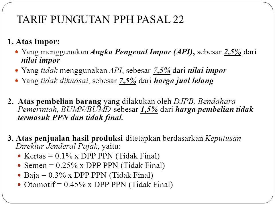TARIF PUNGUTAN PPH PASAL 22 1.Atas Impor:  Yang menggunakan Angka Pengenal Impor (API), sebesar 2,5% dari nilai impor  Yang tidak menggunakan API, s