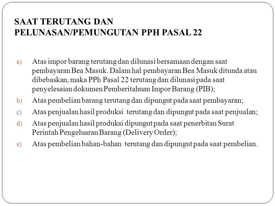 SAAT TERUTANG DAN PELUNASAN/PEMUNGUTAN PPH PASAL 22 a) Atas impor barang terutang dan dilunasi bersamaan dengan saat pembayaran Bea Masuk. Dalam hal p
