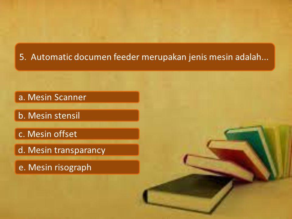 5. Automatic documen feeder merupakan jenis mesin adalah... e. Mesin risograph d. Mesin transparancy c. Mesin offset b. Mesin stensil a. Mesin Scanner