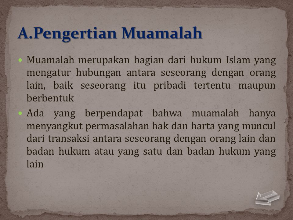  Muamalah merupakan bagian dari hukum Islam yang mengatur hubungan antara seseorang dengan orang lain, baik seseorang itu pribadi tertentu maupun ber