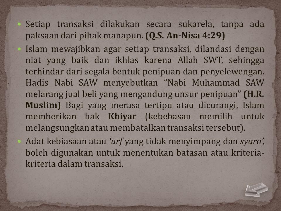 Setiap transaksi dilakukan secara sukarela, tanpa ada paksaan dari pihak manapun. (Q.S. An-Nisa 4:29)  Islam mewajibkan agar setiap transaksi, dila