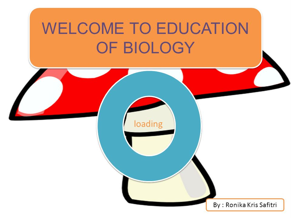 WELCOME TO EDUCATION OF BIOLOGY loading By : Ronika Kris Safitri