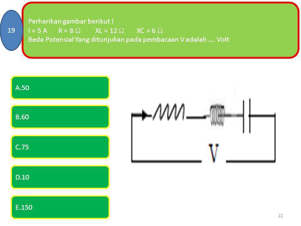 Perharikan gambar berikut ! I = 5 AR = 8  XL = 12  XC = 6  Beda Potensial Yang ditunjukan pada pembacaan V adalah …. Volt 19 E.150 A.50 B.60 C.75 D