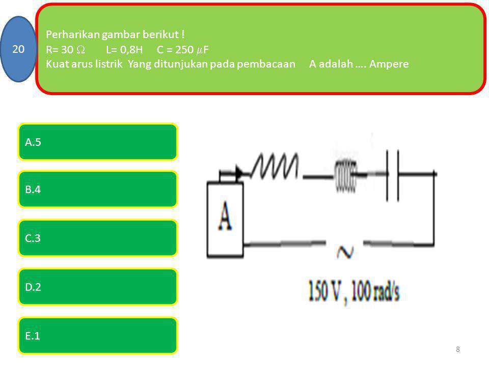 Perharikan gambar berikut ! R= 30  L= 0,8H C = 250  F Kuat arus listrik Yang ditunjukan pada pembacaan A adalah …. Ampere 20 E.1 A.5 B.4 C.3 D.2 8