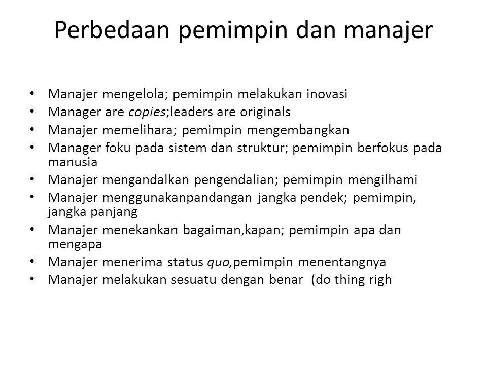 Perbedaan pemimpin dan manajer • Manajer mengelola; pemimpin melakukan inovasi • Manager are copies;leaders are originals • Manajer memelihara; pemimp