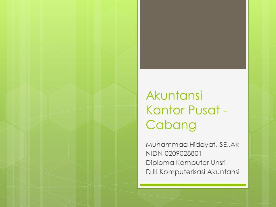 Akuntansi Kantor Pusat - Cabang Muhammad Hidayat, SE.,Ak NIDN 0209028801 Diploma Komputer Unsri D III Komputerisasi Akuntansi