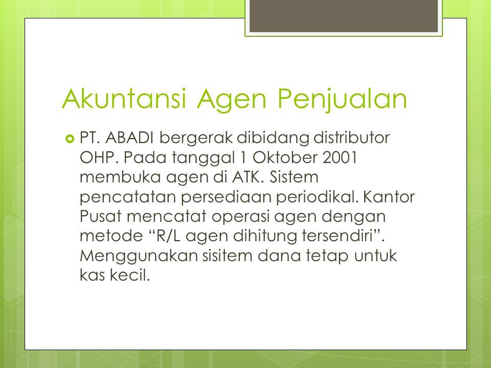 Akuntansi Agen Penjualan  PT. ABADI bergerak dibidang distributor OHP. Pada tanggal 1 Oktober 2001 membuka agen di ATK. Sistem pencatatan persediaan
