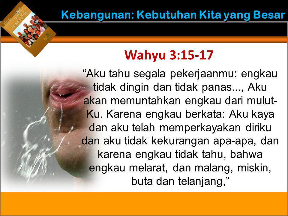 """Kebangunan: Kebutuhan Kita yang Besar Wahyu 3:15-17 """"Aku tahu segala pekerjaanmu: engkau tidak dingin dan tidak panas..., Aku akan memuntahkan engkau"""