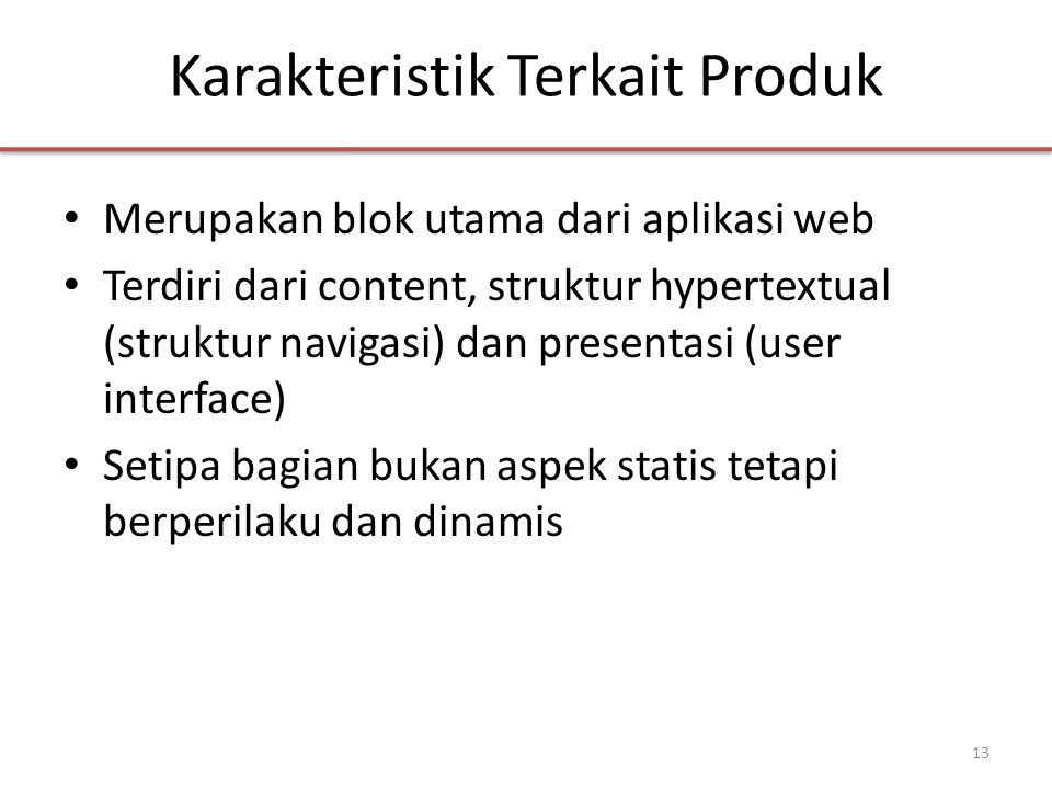 Karakteristik Terkait Produk • Merupakan blok utama dari aplikasi web • Terdiri dari content, struktur hypertextual (struktur navigasi) dan presentasi (user interface) • Setipa bagian bukan aspek statis tetapi berperilaku dan dinamis 13