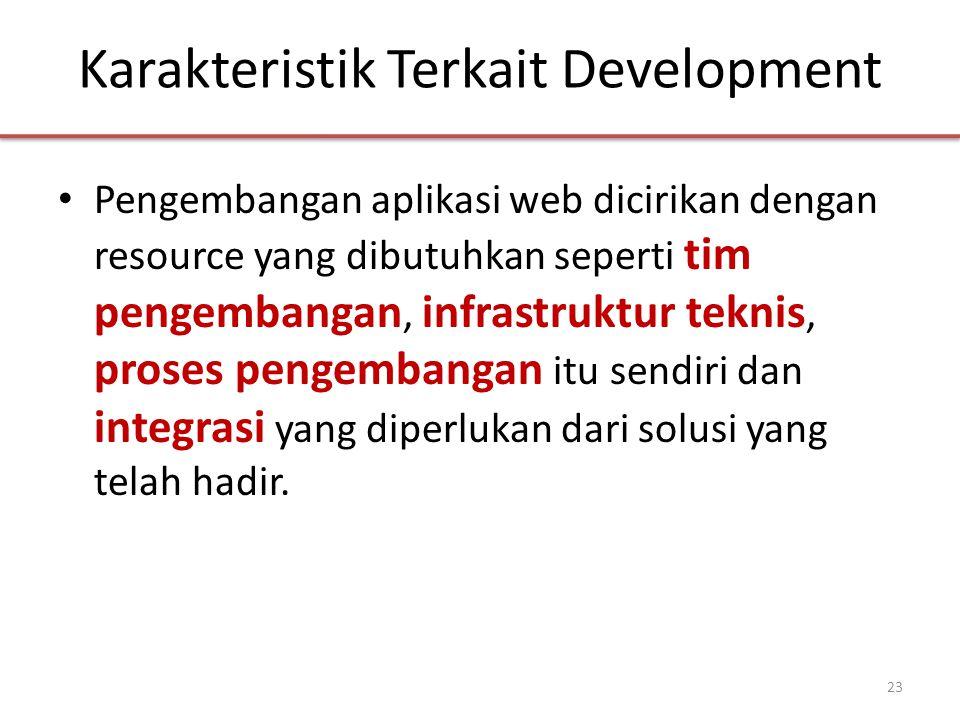 Karakteristik Terkait Development • Pengembangan aplikasi web dicirikan dengan resource yang dibutuhkan seperti tim pengembangan, infrastruktur teknis, proses pengembangan itu sendiri dan integrasi yang diperlukan dari solusi yang telah hadir.