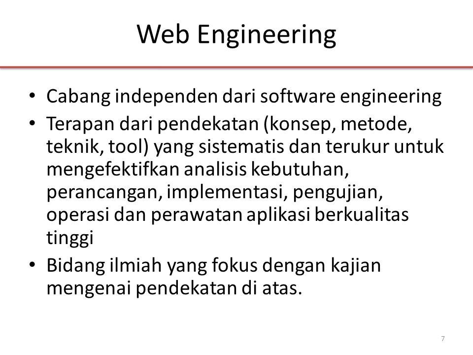 Web Engineering • Cabang independen dari software engineering • Terapan dari pendekatan (konsep, metode, teknik, tool) yang sistematis dan terukur untuk mengefektifkan analisis kebutuhan, perancangan, implementasi, pengujian, operasi dan perawatan aplikasi berkualitas tinggi • Bidang ilmiah yang fokus dengan kajian mengenai pendekatan di atas.