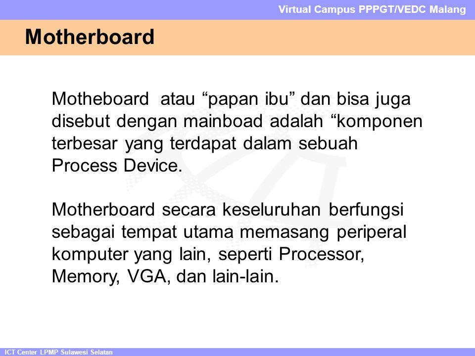 ICT Center LPMP Sulawesi Selatan Virtual Campus PPPGT/VEDC Malang Motherboard Motheboard atau papan ibu dan bisa juga disebut dengan mainboad adalah komponen terbesar yang terdapat dalam sebuah Process Device.