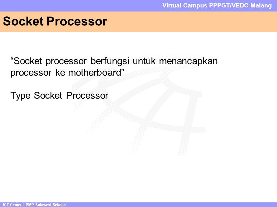 ICT Center LPMP Sulawesi Selatan Virtual Campus PPPGT/VEDC Malang Socket Processor Socket processor berfungsi untuk menancapkan processor ke motherboard Type Socket Processor