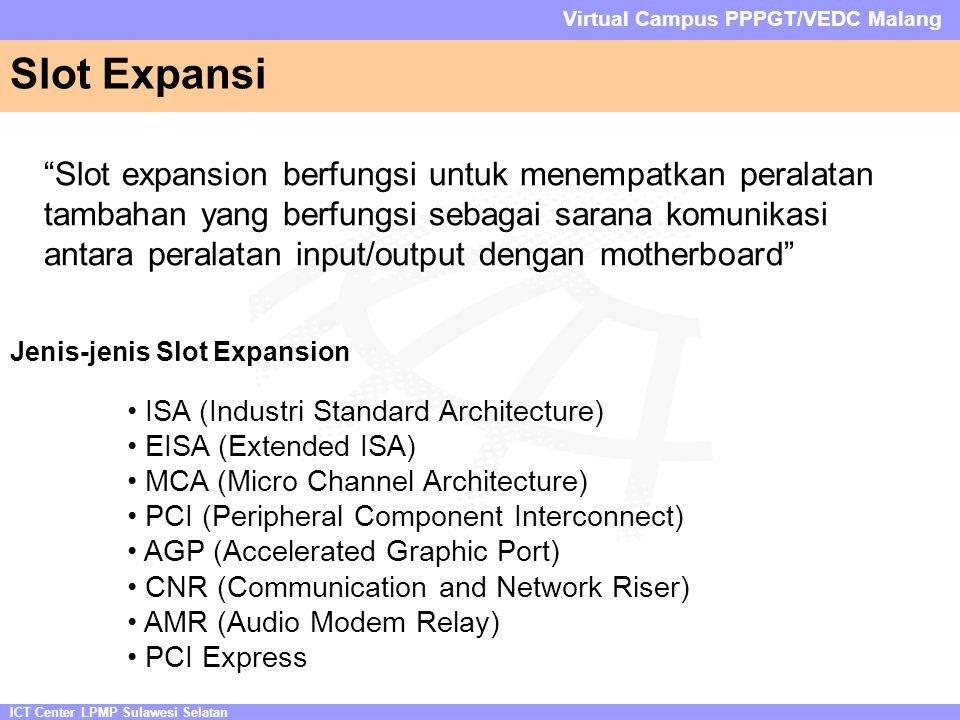 ICT Center LPMP Sulawesi Selatan Virtual Campus PPPGT/VEDC Malang Slot Expansi Slot expansion berfungsi untuk menempatkan peralatan tambahan yang berfungsi sebagai sarana komunikasi antara peralatan input/output dengan motherboard • ISA (Industri Standard Architecture) • EISA (Extended ISA) • MCA (Micro Channel Architecture) • PCI (Peripheral Component Interconnect) • AGP (Accelerated Graphic Port) • CNR (Communication and Network Riser) • AMR (Audio Modem Relay) • PCI Express Jenis-jenis Slot Expansion