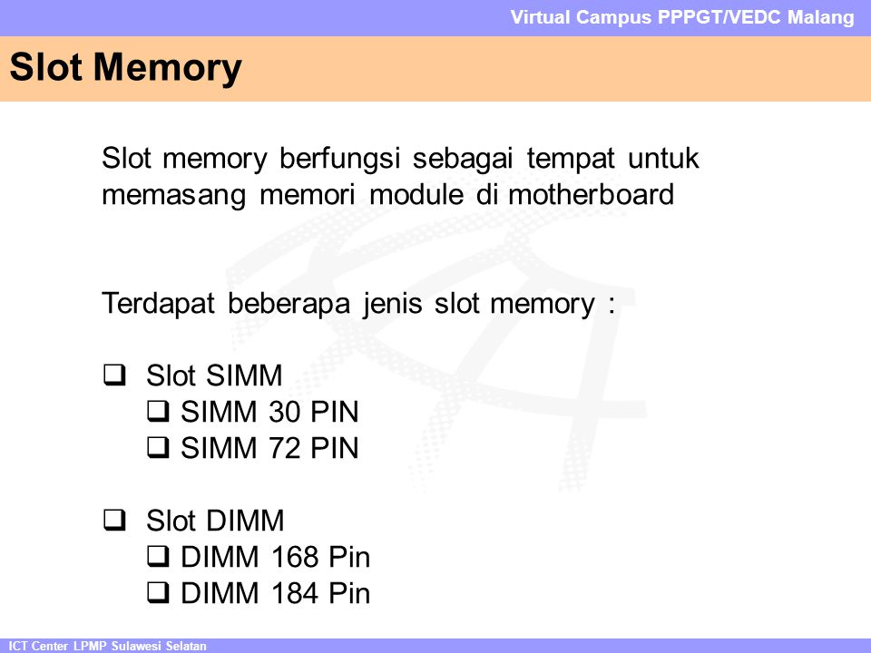ICT Center LPMP Sulawesi Selatan Virtual Campus PPPGT/VEDC Malang Slot Memory Slot memory berfungsi sebagai tempat untuk memasang memori module di motherboard Terdapat beberapa jenis slot memory :  Slot SIMM  SIMM 30 PIN  SIMM 72 PIN  Slot DIMM  DIMM 168 Pin  DIMM 184 Pin
