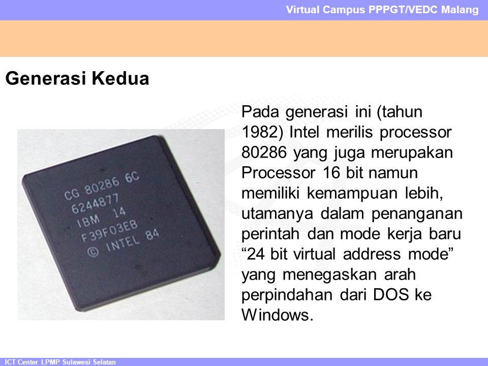 ICT Center LPMP Sulawesi Selatan Virtual Campus PPPGT/VEDC Malang Generasi Kedua Pada generasi ini (tahun 1982) Intel merilis processor 80286 yang juga merupakan Processor 16 bit namun memiliki kemampuan lebih, utamanya dalam penanganan perintah dan mode kerja baru 24 bit virtual address mode yang menegaskan arah perpindahan dari DOS ke Windows.
