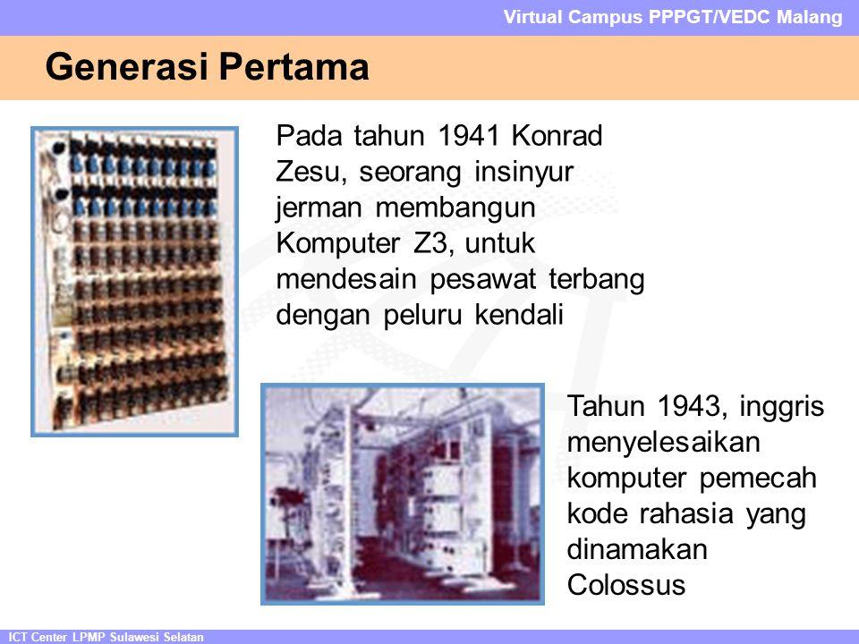 ICT Center LPMP Sulawesi Selatan Virtual Campus PPPGT/VEDC Malang Generasi Pertama Pada tahun 1941 Konrad Zesu, seorang insinyur jerman membangun Komputer Z3, untuk mendesain pesawat terbang dengan peluru kendali Tahun 1943, inggris menyelesaikan komputer pemecah kode rahasia yang dinamakan Colossus