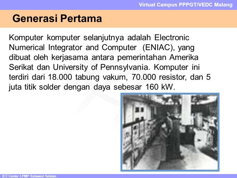 ICT Center LPMP Sulawesi Selatan Virtual Campus PPPGT/VEDC Malang Generasi Pertama Komputer komputer selanjutnya adalah Electronic Numerical Integrator and Computer (ENIAC), yang dibuat oleh kerjasama antara pemerintahan Amerika Serikat dan University of Pennsylvania.