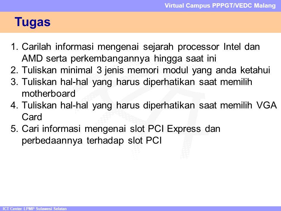 ICT Center LPMP Sulawesi Selatan Virtual Campus PPPGT/VEDC Malang Tugas 1.Carilah informasi mengenai sejarah processor Intel dan AMD serta perkembangannya hingga saat ini 2.Tuliskan minimal 3 jenis memori modul yang anda ketahui 3.Tuliskan hal-hal yang harus diperhatikan saat memilih motherboard 4.Tuliskan hal-hal yang harus diperhatikan saat memilih VGA Card 5.Cari informasi mengenai slot PCI Express dan perbedaannya terhadap slot PCI
