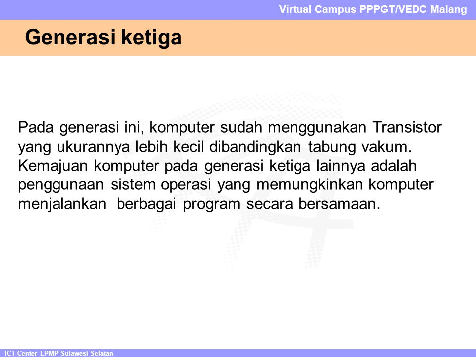 ICT Center LPMP Sulawesi Selatan Virtual Campus PPPGT/VEDC Malang Generasi ketiga Pada generasi ini, komputer sudah menggunakan Transistor yang ukurannya lebih kecil dibandingkan tabung vakum.
