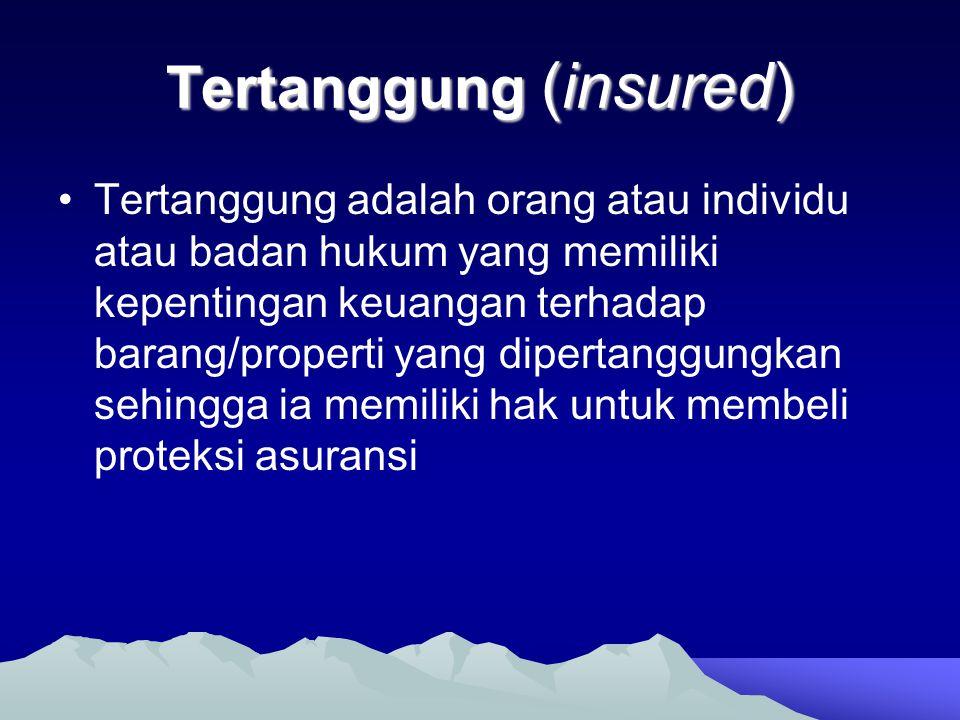 Tertanggung (insured) •Tertanggung adalah orang atau individu atau badan hukum yang memiliki kepentingan keuangan terhadap barang/properti yang dipert