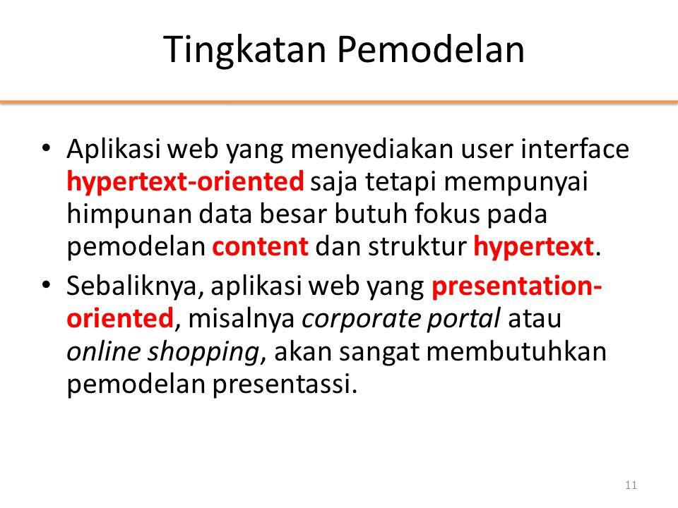 Tingkatan Pemodelan • Aplikasi web yang menyediakan user interface hypertext-oriented saja tetapi mempunyai himpunan data besar butuh fokus pada pemodelan content dan struktur hypertext.