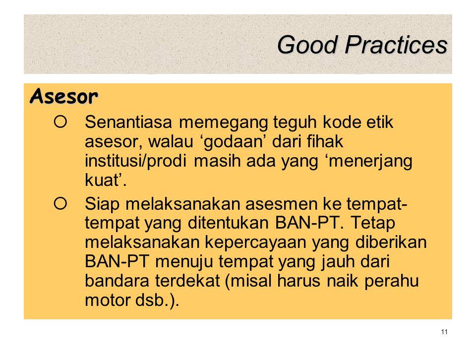 Good Practices Asesor  Senantiasa memegang teguh kode etik asesor, walau 'godaan' dari fihak institusi/prodi masih ada yang 'menerjang kuat'.  Siap