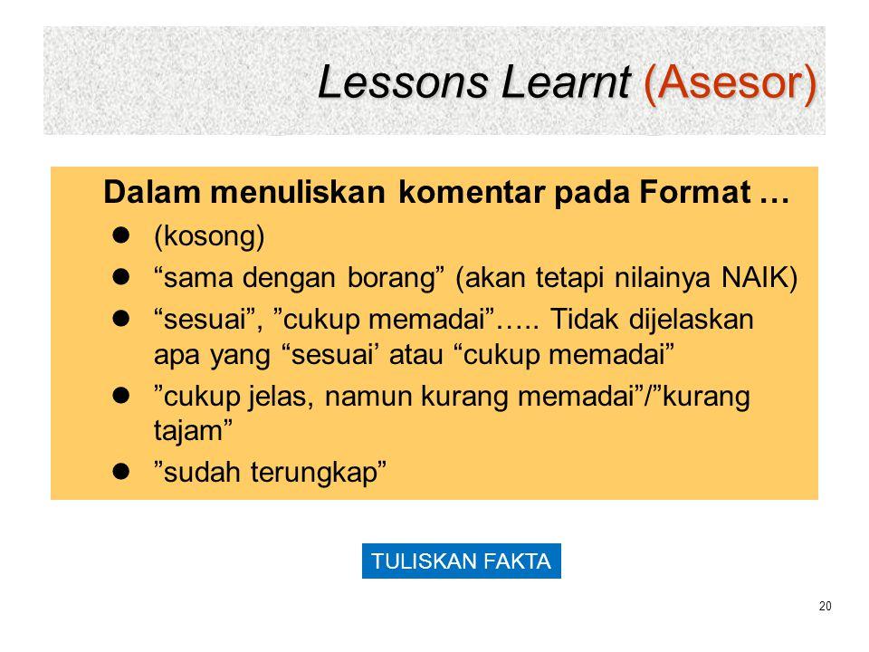 "Lessons Learnt (Asesor) 20 Dalam menuliskan komentar pada Format …  (kosong)  ""sama dengan borang"" (akan tetapi nilainya NAIK)  ""sesuai"", ""cukup me"
