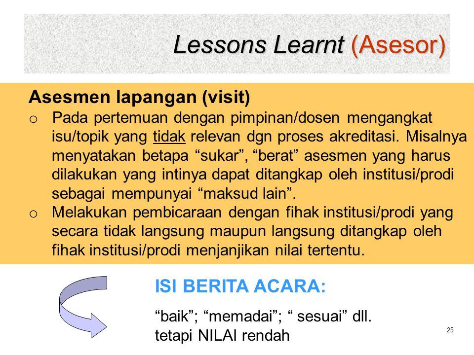 Lessons Learnt (Asesor) 25 Asesmen lapangan (visit) o Pada pertemuan dengan pimpinan/dosen mengangkat isu/topik yang tidak relevan dgn proses akredita
