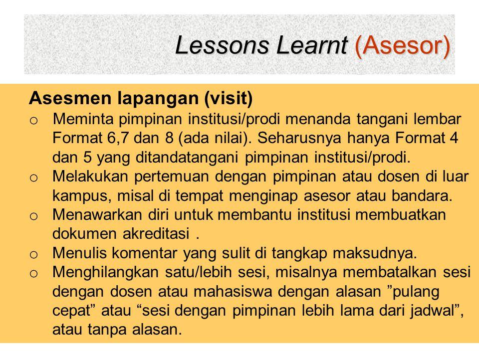 Lessons Learnt (Asesor) 26 Asesmen lapangan (visit) o Meminta pimpinan institusi/prodi menanda tangani lembar Format 6,7 dan 8 (ada nilai). Seharusnya
