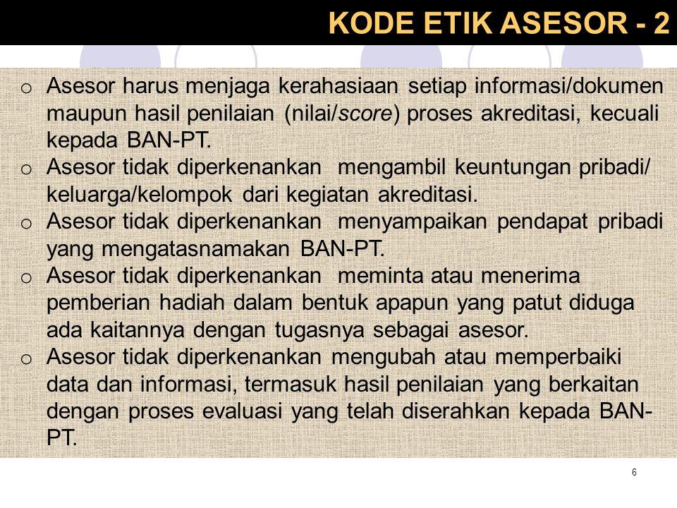 KODE ETIK ASESOR - 2 6 o Asesor harus menjaga kerahasiaan setiap informasi/dokumen maupun hasil penilaian (nilai/score) proses akreditasi, kecuali kep