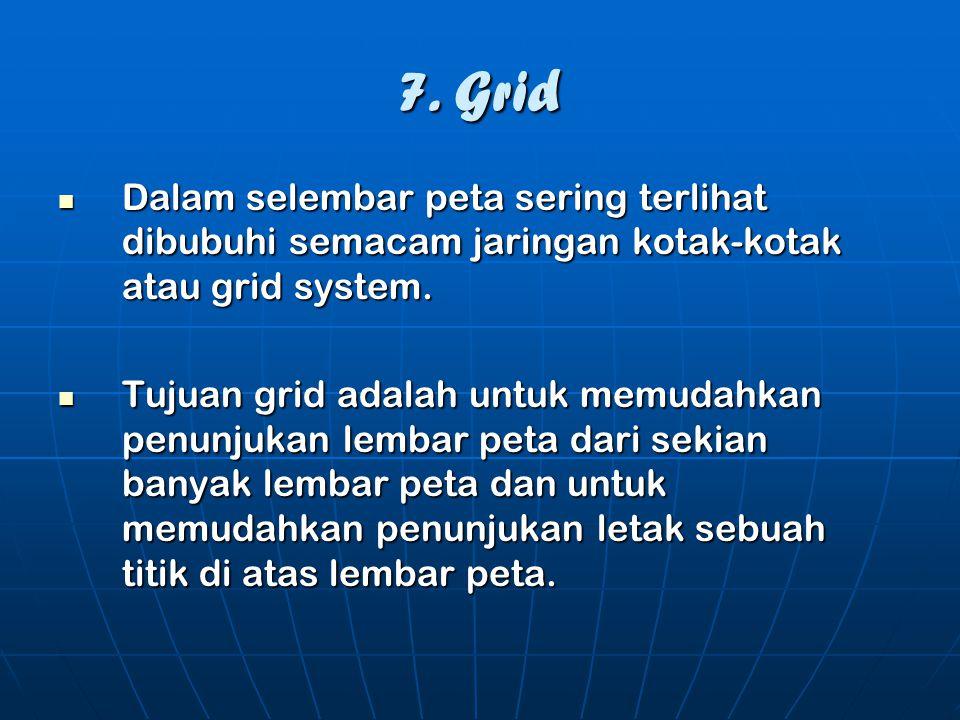 7. Grid  Dalam selembar peta sering terlihat dibubuhi semacam jaringan kotak-kotak atau grid system.  Tujuan grid adalah untuk memudahkan penunjukan