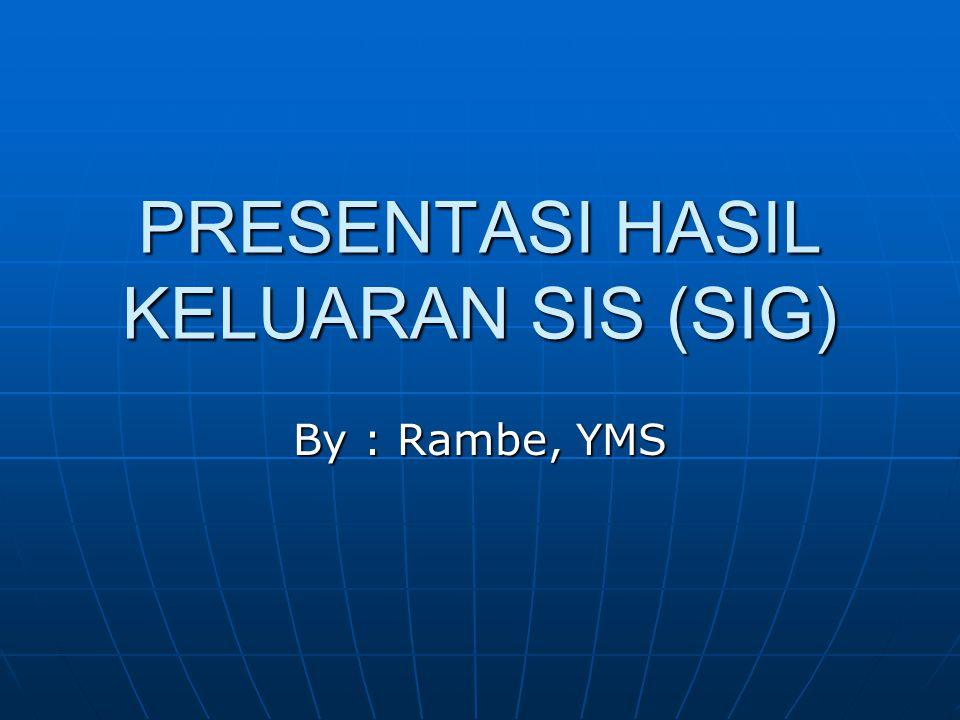 PRESENTASI HASIL KELUARAN SIS (SIG) By : Rambe, YMS