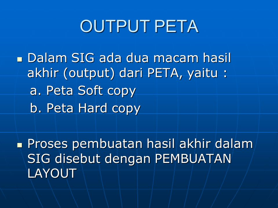 OUTPUT PETA  Dalam SIG ada dua macam hasil akhir (output) dari PETA, yaitu : a. Peta Soft copy a. Peta Soft copy b. Peta Hard copy b. Peta Hard copy