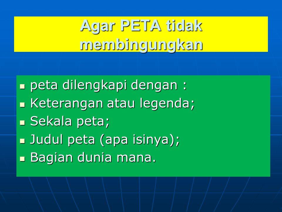 Agar PETA tidak membingungkan  peta dilengkapi dengan :  Keterangan atau legenda;  Sekala peta;  Judul peta (apa isinya);  Bagian dunia mana.