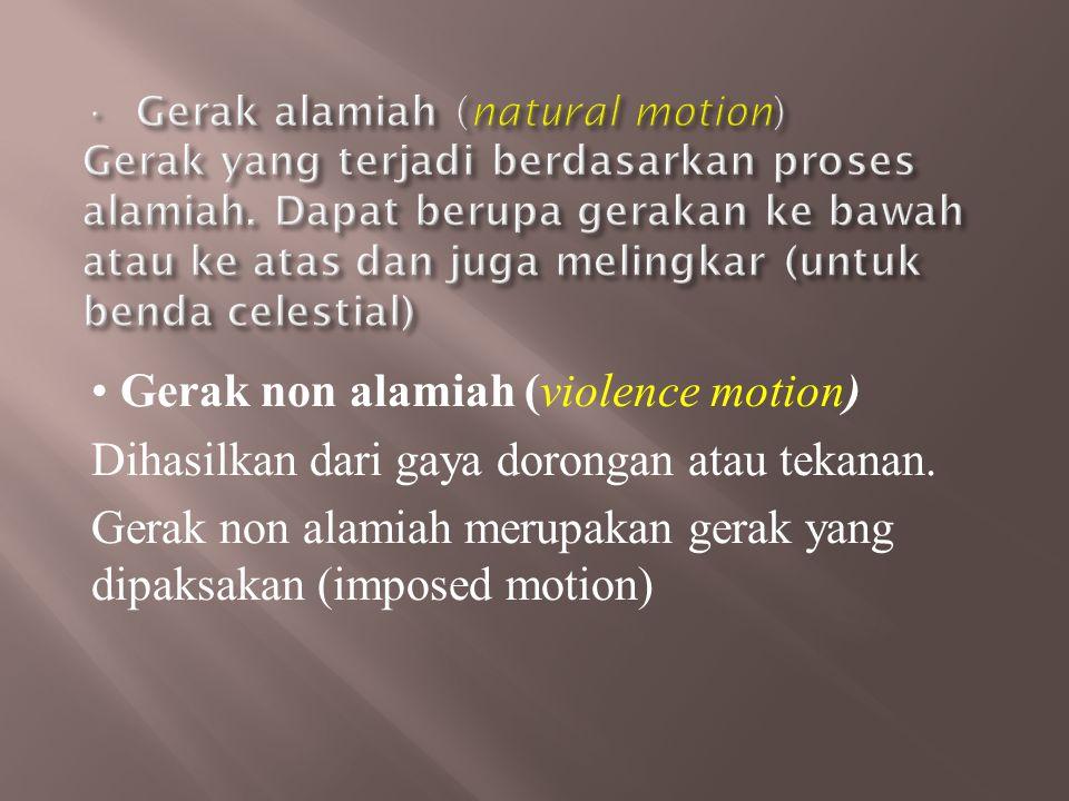 • Gerak non alamiah (violence motion) Dihasilkan dari gaya dorongan atau tekanan. Gerak non alamiah merupakan gerak yang dipaksakan (imposed motion)