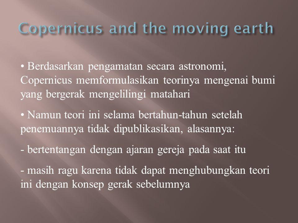 • Berdasarkan pengamatan secara astronomi, Copernicus memformulasikan teorinya mengenai bumi yang bergerak mengelilingi matahari • Namun teori ini sel